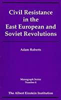 Civil Resistance in the East European and Soviet Revolutions (The Einstein Institution Monograph Series)