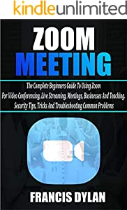 Zoom Meeting: The Complete Beginners Guide to Using Zoom for Video Conferencing, Live Streaming, Meetings, Businesses, and Teaching. Security Tips, Tricks, ... Common Problems (English Edition)