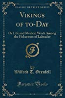 Vikings of To-Day: Or Life and Medical Work Among the Fishermen of Labrador (Classic Reprint)