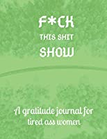 Fuck this shit show A gratitude journal for tired ass women: Cuss Words Make Me Happy. Gag Gift For Women. 160 Page (8.5 x 11) 2020 Weekly & Daily Planner & Journal For Tired-ass Women. A Journal for Practicing The Mindful Art of Not Giving Shit.