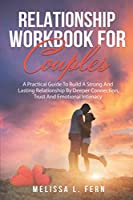 Relationship Workbook For Couples: A Practical Guide To Build A Strong And Lasting Relationship By Deeper Connection, Trust And Emotional Intimacy