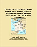 The 2007 Import and Export Market for Hot-Rolled Stainless Steel Flat-Rolled Products of Less Than 600 mm Wide and Less Than 4.75 mm Thick in France