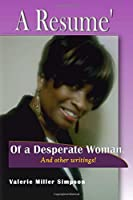 A Resume of a Desperate Woman!: And Other Writings That Will Inspire You or Just Make You Think