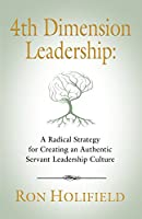 4th Dimension Leadership: A Radical Strategy for Creating an Authentic Servant Leadership Culture