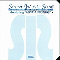 """SCENE IN THE SONG~featuring""""ALIVE&KICKING""""~"""