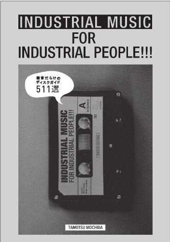 INDUSTRIAL MUSIC FOR INDUSTRIAL PEOPLE!!!: 雑音だらけのディスクガイド 511選