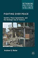 Fighting Over Peace: Spoilers, Peace Agreements, and the Strategic Use of Violence (Rethinking Political Violence)