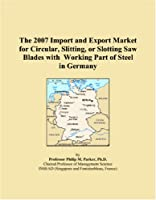 The 2007 Import and Export Market for Circular, Slitting, or Slotting Saw Blades with Working Part of Steel in Germany