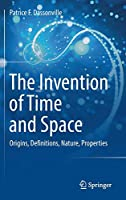 The Invention of Time and Space: Origins, Definitions, Nature, Properties