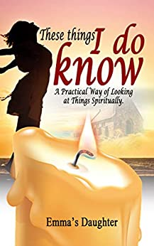 These Things I Do Know: A Practical Way of Looking at Things Spiritually by [Daughter, Emma's]