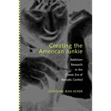 Creating the American Junkie: Addiction Research in the Classic Era of Narcotic Control