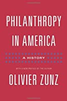 Philanthropy in America: A History (Politics and Society in Modern America) by Olivier Zunz(2011-11-06)