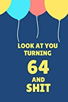 Look At You Turning 64 And Shit: Appreciate Your Friend With This Birthday Blank Lined Notebook