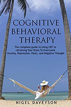 COGNITIVE BEHAVIORAL THERAPY: Complete Guide To Retraining Your Brain To Overcome Anxiety, Depression, Panic and Negative Thoughts by [DAVEYSON, NIGEL]