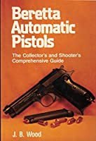 Beretta Automatic Pistols: The Collector's and Shooter's Comprehensive Guide