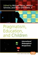 Pragmatism, Education, and Children: International Philosophical Perspectives (Value Inquiry Book Series)