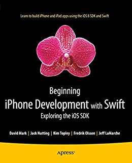 [Mark, David, Nutting, Jack, Topley, Kim, Olsson, Fredrik, LaMarche, Jeff]のBeginning iPhone Development with Swift: Exploring the iOS SDK