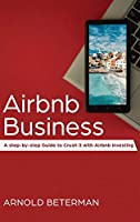Airbnb Business: A Step-by-Step Guide to Crush it with Airbnb Investing