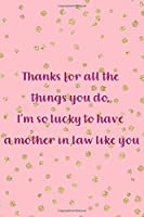 Thanks For All The Things You Do, I'm So Lucky To Have A Mother In Law Like You: Blank Lined Notebook Journal Diary Composition Notepad 120 Pages 6x9 Paperback ( Mother In Law ) Dots