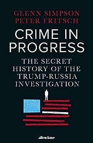 Crime in Progress: The Secret History of the Trump-Russia Investigation