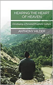 Hearing the Heart of Heaven: Developing a Personal Prophetic Culture by [Hilder, Anthony]