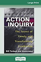 Action Inquiry: The Secret of Timely and Transforming Leadership (16pt Large Print Edition)