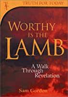 Worthy Is the Lamb: A Walk Through Revelation (Truth for Today Commentary)
