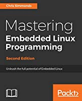 Mastering Embedded Linux Programming: Unleash the full potential of Embedded Linux with Linux 4.9 and Yocto Project 2.2 (Morty) Updates, 2nd Edition