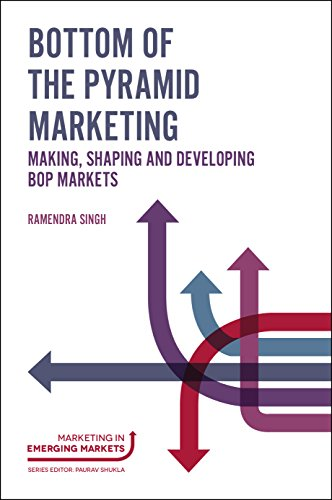 Bottom of the Pyramid Marketing: Making, Shaping and Developing BOP Markets (Marketing in Emerging Markets)