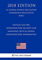 Critical Electric Infrastructure Security and Amending Critical Energy Infrastructure Information (US Federal Energy Regulatory Commission Regulation) (FERC) (2018 Edition)