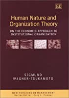 Human Nature and Organization Theory: On the Economic Approach to Institutional Organization (New Horizons in Management)
