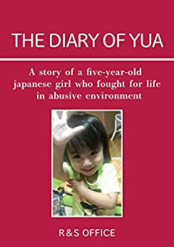 [OFFICE, R&S]のTHE DIARY OF YUA: A story of a five-year-old Japanese girl who fought for life in abusive environment (English Edition)