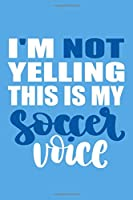 I'm Not Yelling This Is My Soccer Voice: Blank Lined Notebook Journal: Soccer Gift For Girls Boy Team Player s  6x9 | 110 Blank  Pages | Plain White Paper | Soft Cover Book