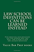 Law School Definitions Can Be Learned Instead: Stop Forgetting Your Definitions and Start Knowing What They Mean - How to Make Up Your Own Accurate Definitions