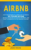 Airbnb: How this Business is a Simple Way to Make a Six Figure Income without investing or owning property, and how to Ranking #1 in this Amazing Hosting