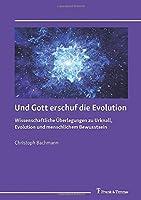 Und Gott erschuf die Evolution: Wissenschaftliche Ueberlegungen zu Urknall, Evolution und menschlichem Bewusstsein
