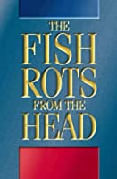 The Fish Rots from the Head: The Crisis in Our Boardrooms - Developing the Crucial Skills of the Competent Director