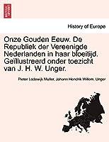 Onze Gouden Eeuw. de Republiek Der Vereenigde Nederlanden in Haar Bloeitijd. Geillustreerd Onder Toezicht Van J. H. W. Unger. Vol. III.