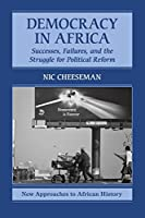 Democracy in Africa: Successes, Failures, and the Struggle for Political Reform (New Approaches to African History)