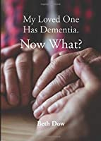 My Loved One Has Dementia. Now What?