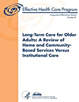 Long-Term Care for Older Adults: A Review of Home and Community-Based Services Versus Institutional Care (Comparative Effectiveness Review)