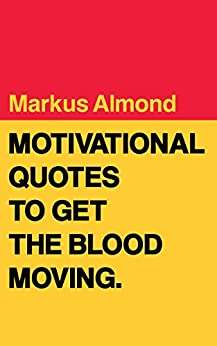 Motivational Quotes To Get The Blood Moving by [Almond, Markus]