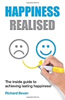 Happiness Realised: The Inside Guide To Achieving Lasting Happiness