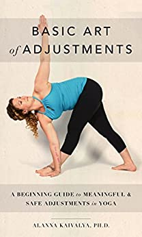 Basic Art of Adjustments: A Beginning Guide to Meaningful & Safe Adjustments in Yoga by [Kaivalya, Alanna]