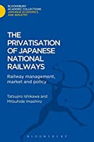 The Privatisation of Japanese National Railways: Railway Management, Market and Policy (Bloomsbury Academic Collections)