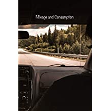 Mileage and Consumption: Logbook to Track your Personal or Business Vehicle's Odometer Readings, Fuel Levels and Purchases, Distances Driven, and Consumptions