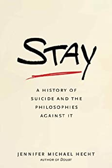 [Hecht, Jennifer Michael]のStay: A History of Suicide and the Philosophies Against It (English Edition)