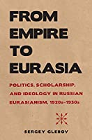 From Empire to Eurasia: Politics, Scholarship, and Ideology in Russian Eurasianism, 1920s–1930s