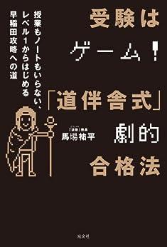 [馬場 祐平]の受験はゲーム!「道伴舎式」劇的合格法~授業もノートもいらない、レベル1から始める早稲田攻略への道~