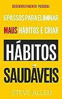 Desenvolvimento pessoal: 6 passos para eliminar maus hábitos e criar hábitos saudáveis: Sistema utilizado pelas pessoas mais bem-sucedidas do mundo para eliminar maus hábitos e adotar novos hábitos inteligentes e positivos